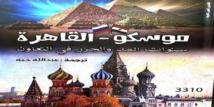موسكو- القاهرة.. كتاب جديد عن سنوات المد والجزر في العلاقات بين البلدين
